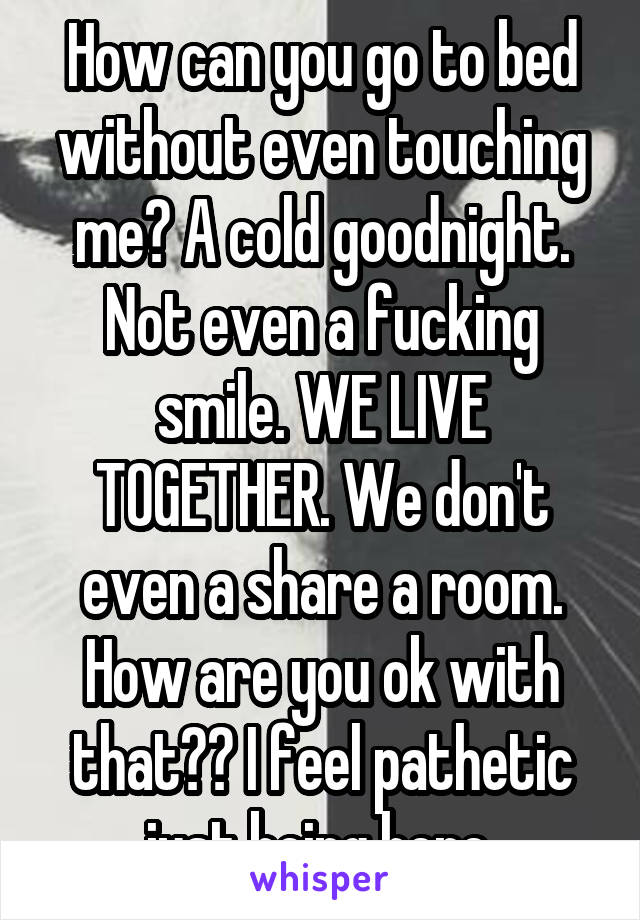 How can you go to bed without even touching me? A cold goodnight. Not even a fucking smile. WE LIVE TOGETHER. We don't even a share a room. How are you ok with that?? I feel pathetic just being here.