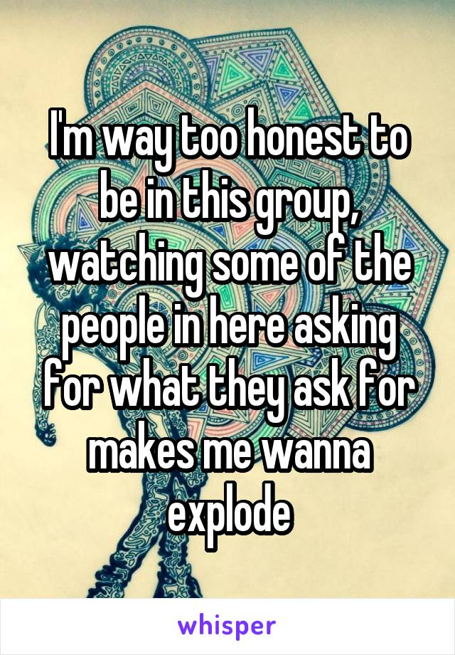 I'm way too honest to be in this group, watching some of the people in here asking for what they ask for makes me wanna explode