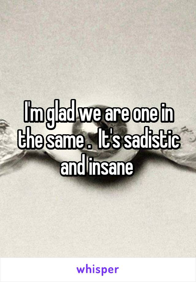 I'm glad we are one in the same .  It's sadistic and insane