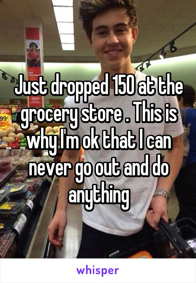 Just dropped 150 at the grocery store . This is why I'm ok that I can never go out and do anything