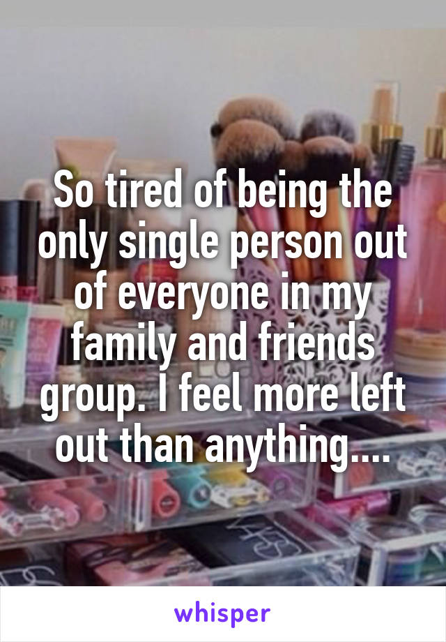 So tired of being the only single person out of everyone in my family and friends group. I feel more left out than anything....