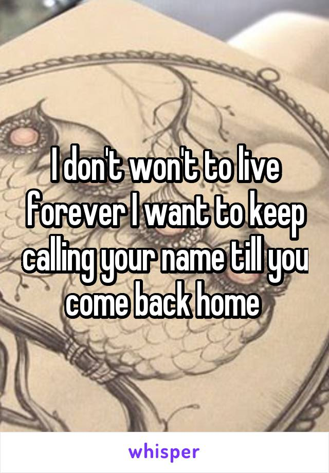 I don't won't to live forever I want to keep calling your name till you come back home