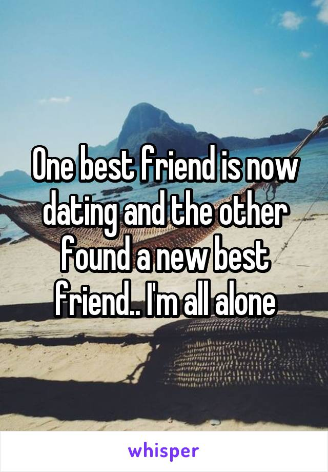 One best friend is now dating and the other found a new best friend.. I'm all alone