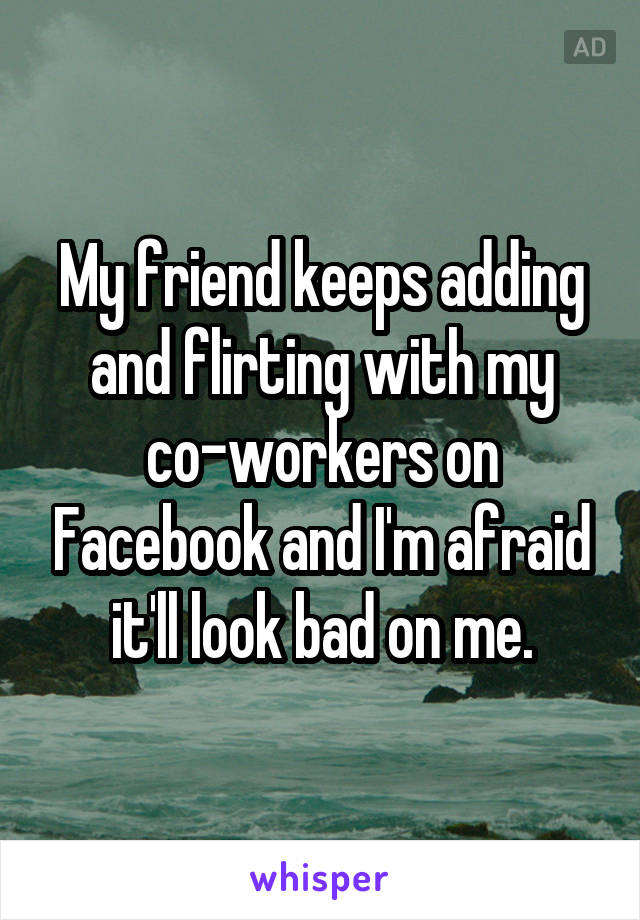 My friend keeps adding and flirting with my co-workers on Facebook and I'm afraid it'll look bad on me.