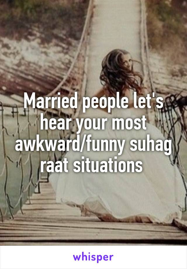 Married people let's hear your most awkward/funny suhag raat situations