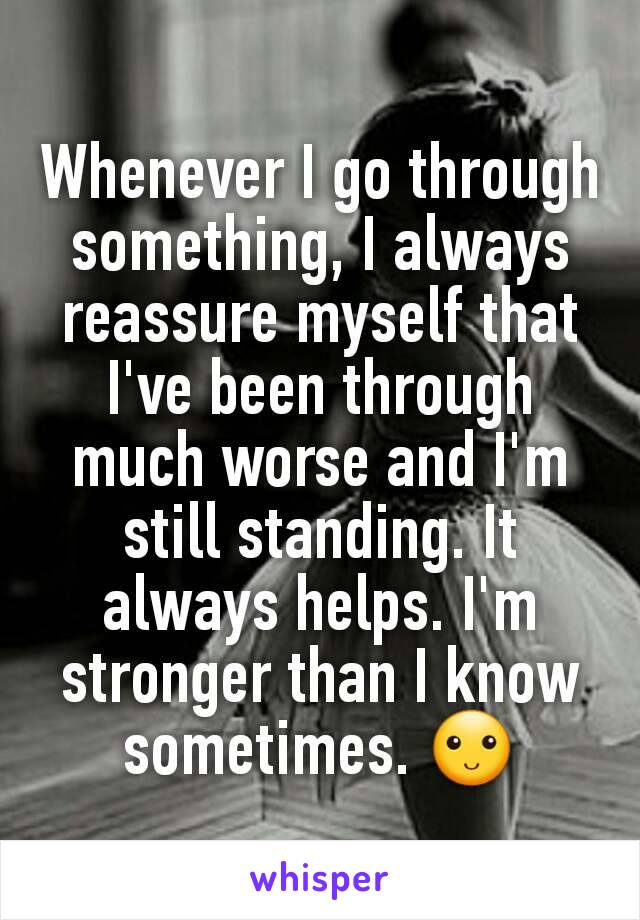 Whenever I go through something, I always reassure myself that I've been through much worse and I'm still standing. It always helps. I'm stronger than I know sometimes. 🙂