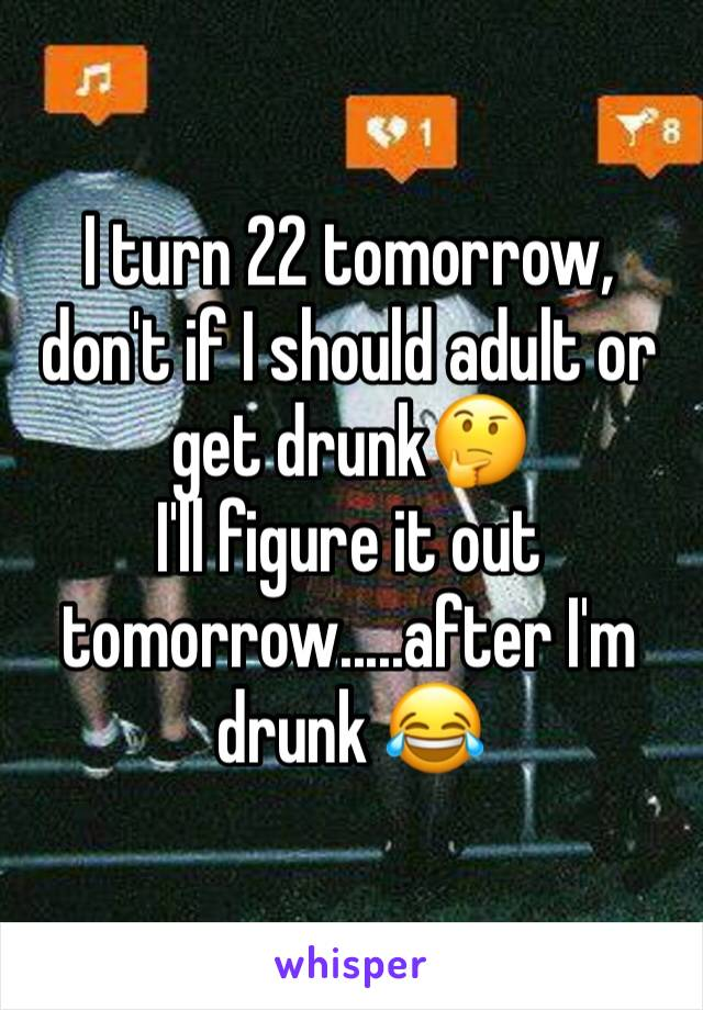 I turn 22 tomorrow, don't if I should adult or get drunk🤔  I'll figure it out tomorrow.....after I'm drunk 😂