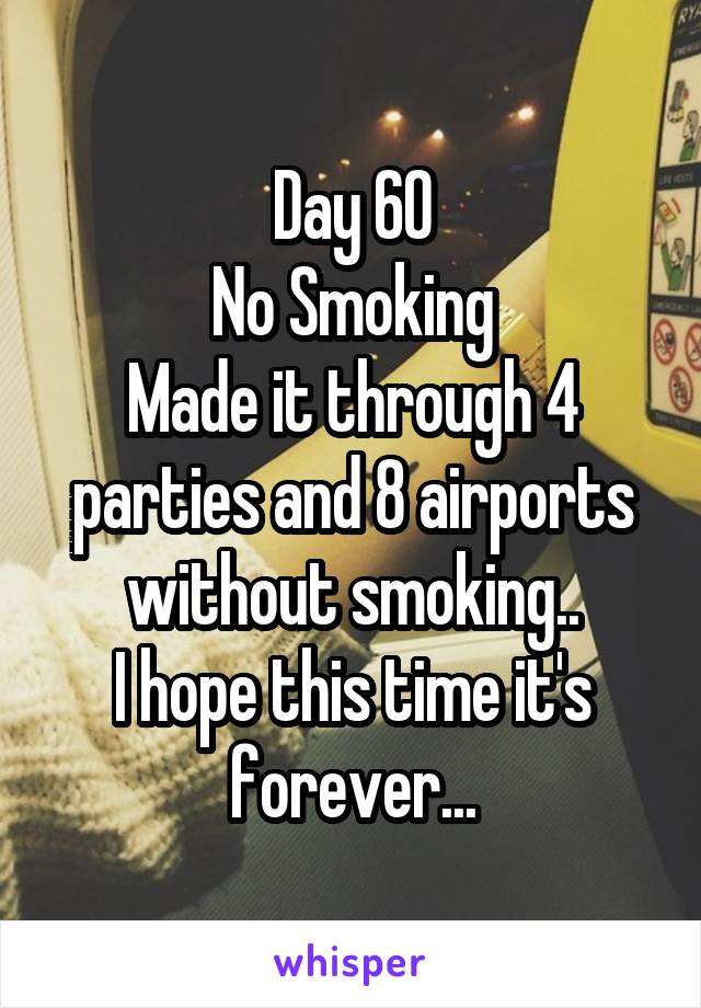 Day 60 No Smoking Made it through 4 parties and 8 airports without smoking.. I hope this time it's forever...