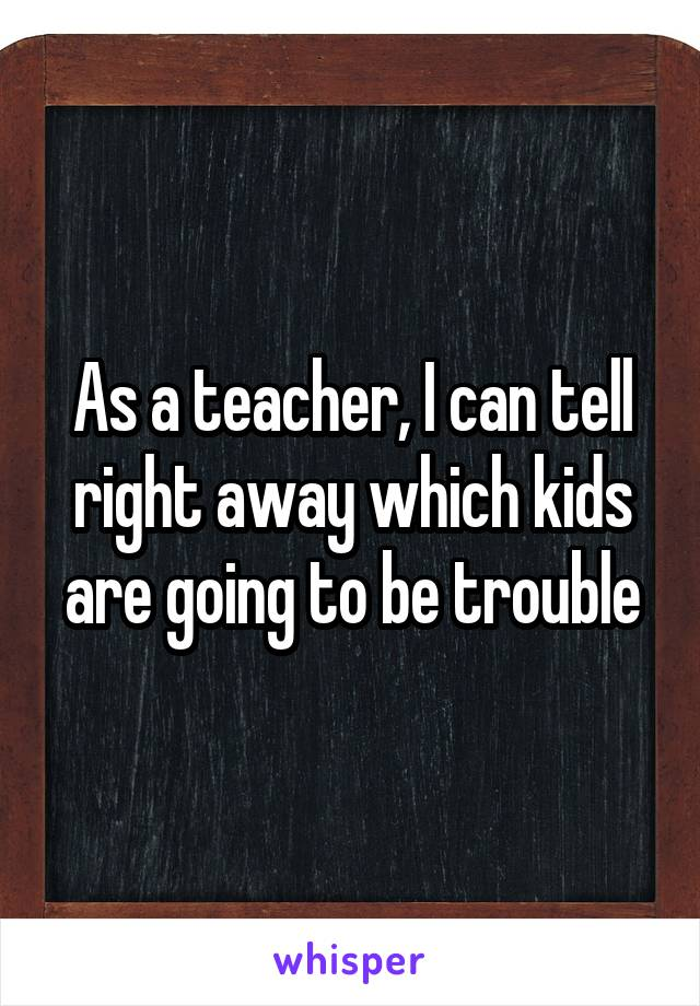 As a teacher, I can tell right away which kids are going to be trouble