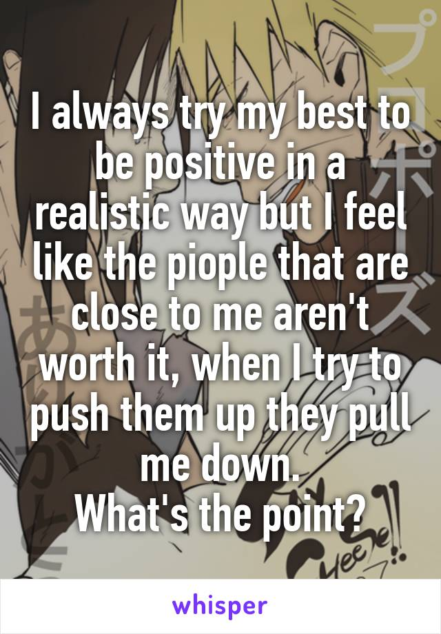I always try my best to be positive in a realistic way but I feel like the piople that are close to me aren't worth it, when I try to push them up they pull me down. What's the point?