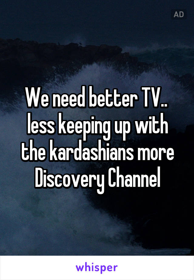 We need better TV..  less keeping up with the kardashians more Discovery Channel