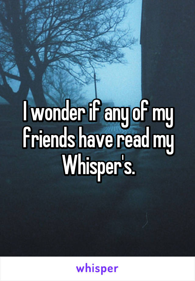 I wonder if any of my friends have read my Whisper's.