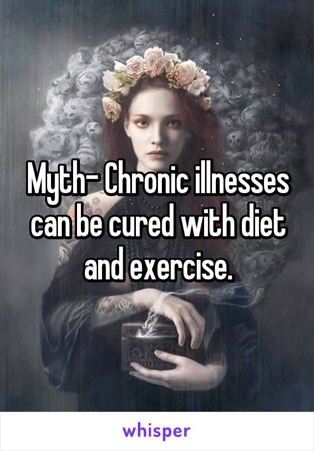 Myth- Chronic illnesses can be cured with diet and exercise.