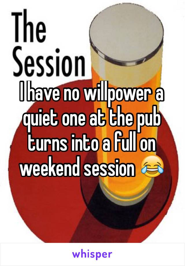 I have no willpower a quiet one at the pub turns into a full on weekend session 😂
