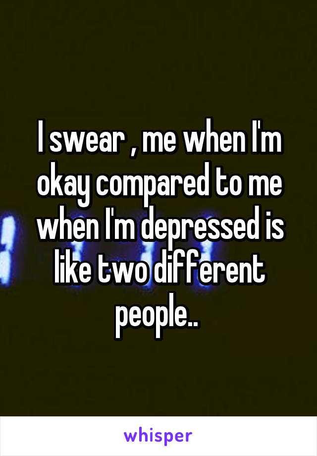 I swear , me when I'm okay compared to me when I'm depressed is like two different people..