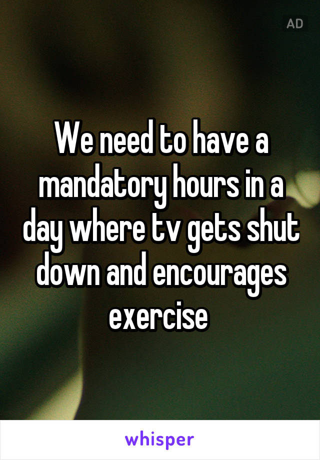 We need to have a mandatory hours in a day where tv gets shut down and encourages exercise