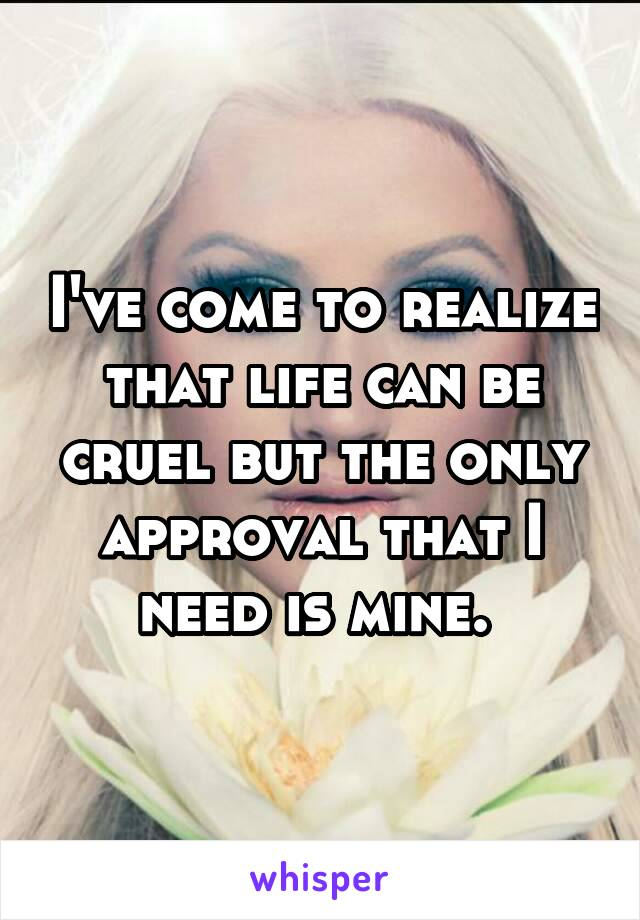 I've come to realize that life can be cruel but the only approval that I need is mine.