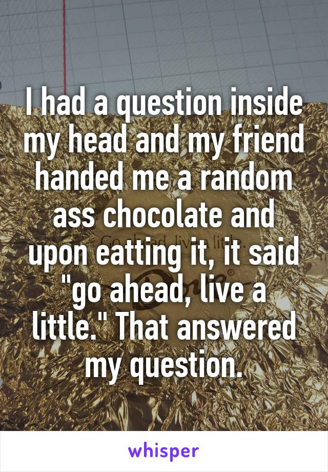 "I had a question inside my head and my friend handed me a random ass chocolate and upon eatting it, it said ""go ahead, live a little."" That answered my question."