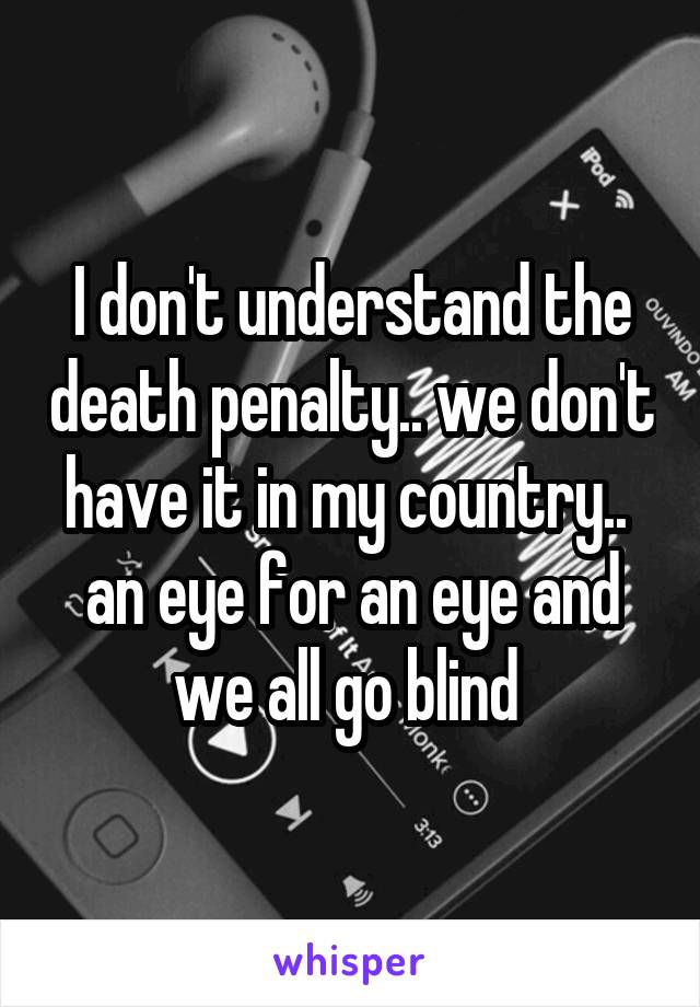 I don't understand the death penalty.. we don't have it in my country..  an eye for an eye and we all go blind