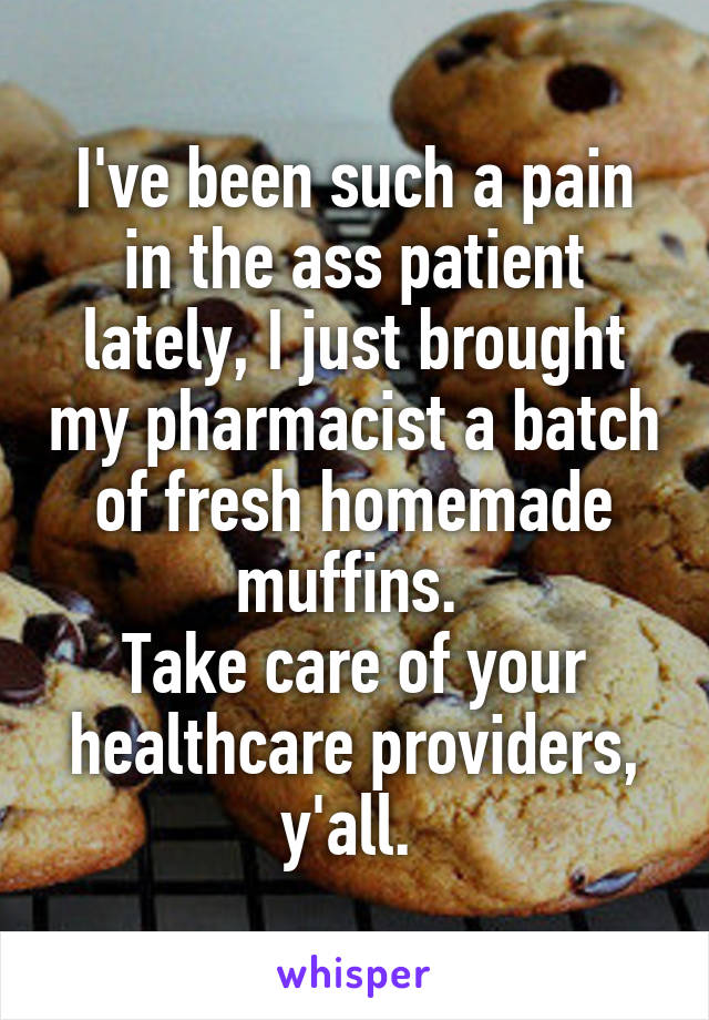 I've been such a pain in the ass patient lately, I just brought my pharmacist a batch of fresh homemade muffins.  Take care of your healthcare providers, y'all.