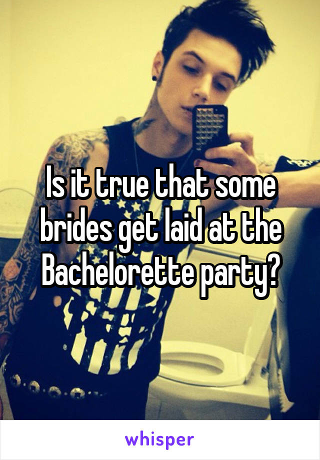 Is it true that some brides get laid at the Bachelorette party?