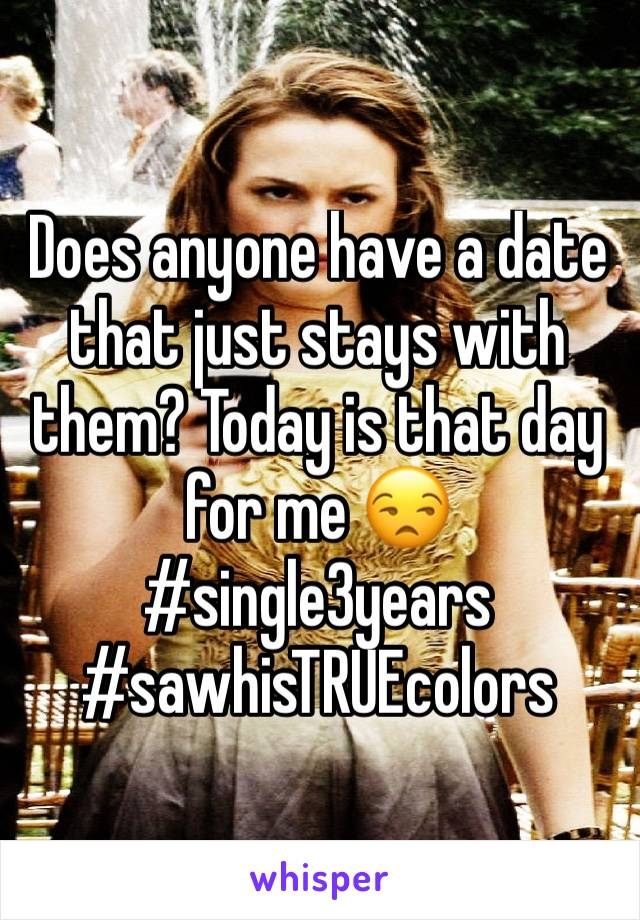 Does anyone have a date that just stays with them? Today is that day for me 😒 #single3years #sawhisTRUEcolors