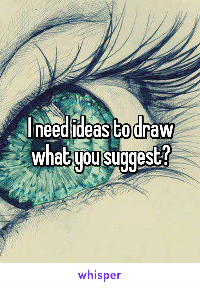 I need ideas to draw what you suggest?