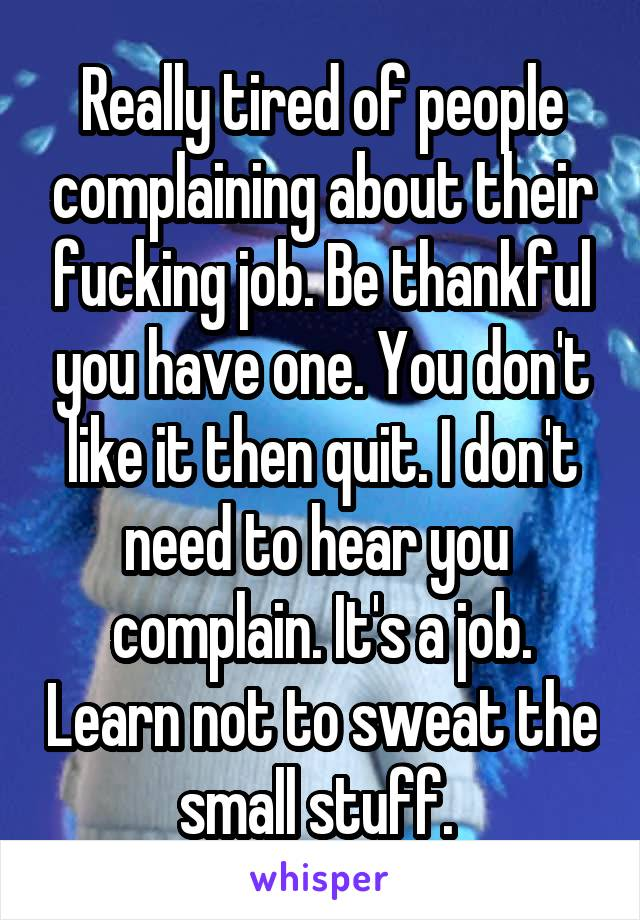 Really tired of people complaining about their fucking job. Be thankful you have one. You don't like it then quit. I don't need to hear you  complain. It's a job. Learn not to sweat the small stuff.