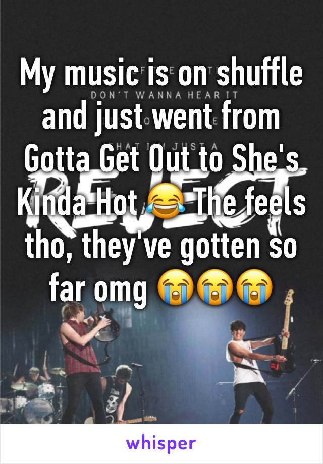 My music is on shuffle and just went from Gotta Get Out to She's Kinda Hot 😂 The feels tho, they've gotten so far omg 😭😭😭