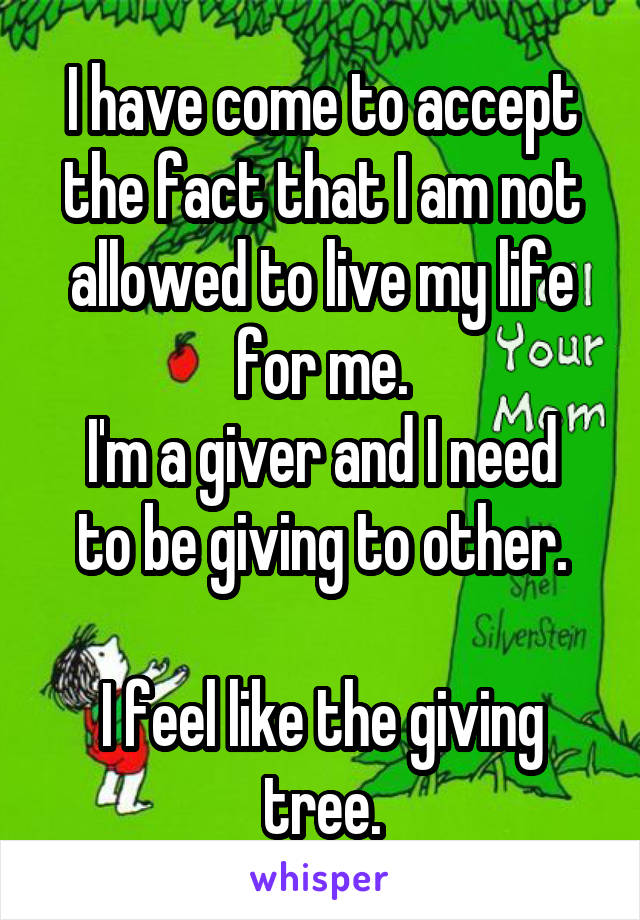 I have come to accept the fact that I am not allowed to live my life for me. I'm a giver and I need to be giving to other.  I feel like the giving tree.