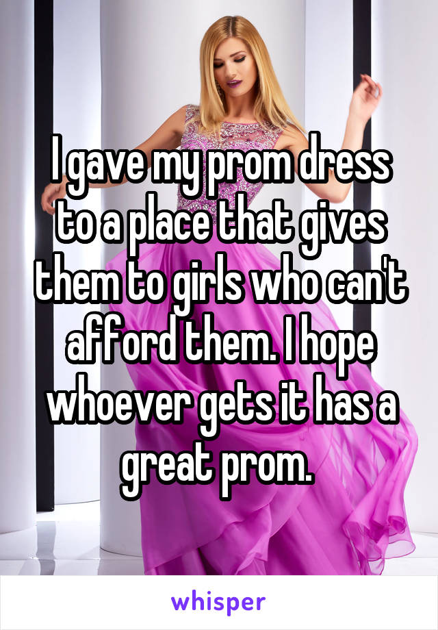 I gave my prom dress to a place that gives them to girls who can't afford them. I hope whoever gets it has a great prom.