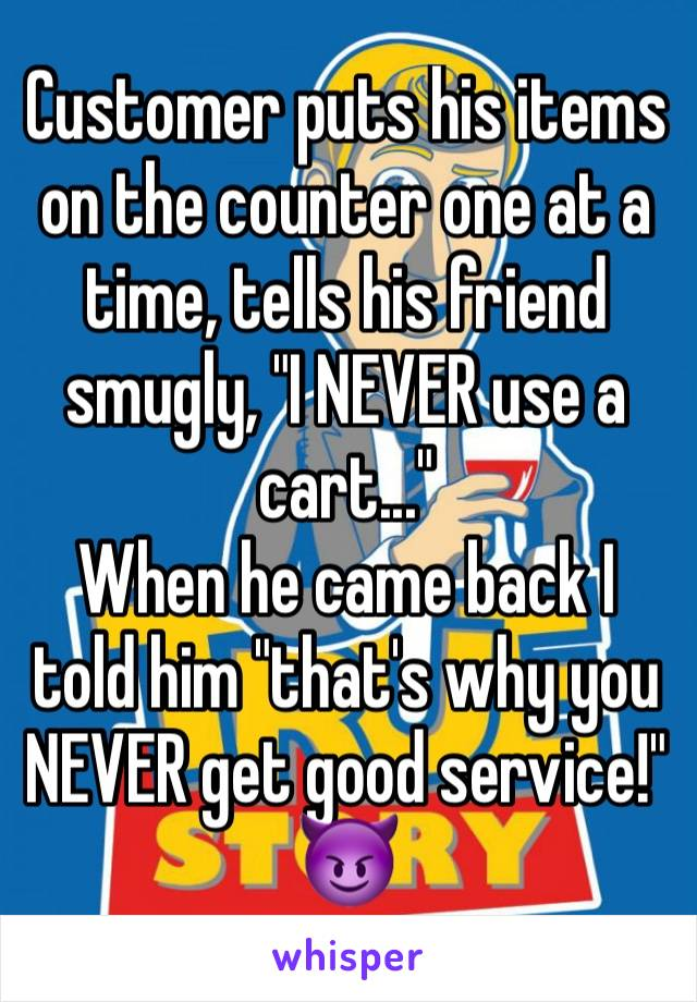 "Customer puts his items on the counter one at a time, tells his friend smugly, ""I NEVER use a cart..."" When he came back I told him ""that's why you NEVER get good service!"" 😈"