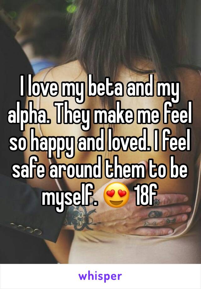 I love my beta and my alpha. They make me feel so happy and loved. I feel safe around them to be myself. 😍 18f