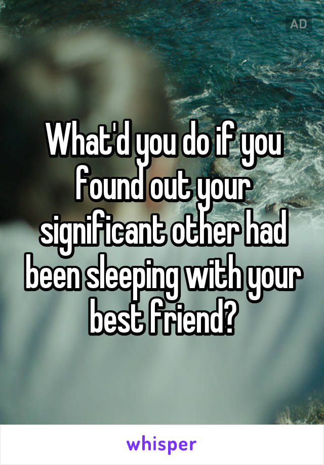 What'd you do if you found out your significant other had been sleeping with your best friend?