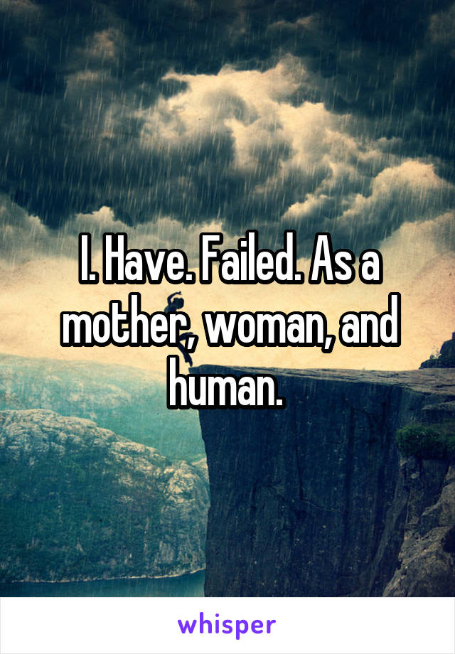 I. Have. Failed. As a mother, woman, and human.