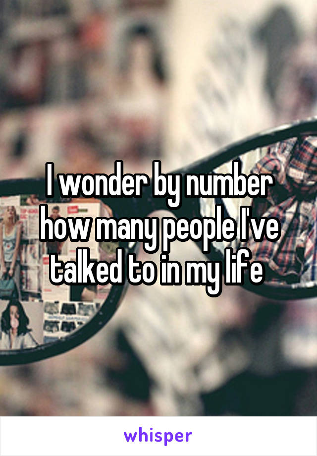 I wonder by number how many people I've talked to in my life