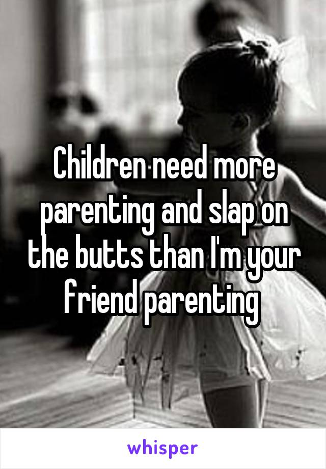 Children need more parenting and slap on the butts than I'm your friend parenting