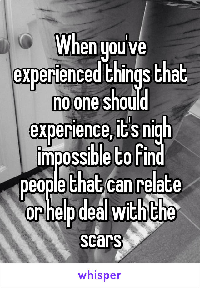 When you've experienced things that no one should experience, it's nigh impossible to find people that can relate or help deal with the scars