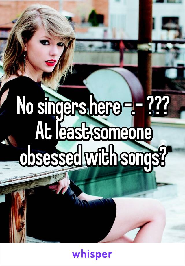 No singers here -.- ??? At least someone obsessed with songs?