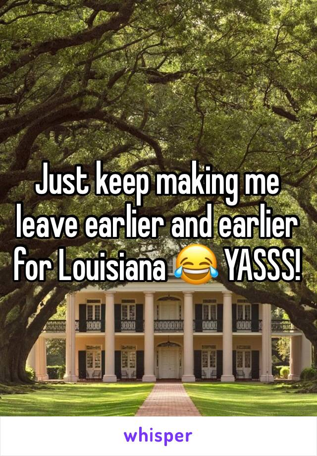 Just keep making me leave earlier and earlier for Louisiana 😂 YASSS!