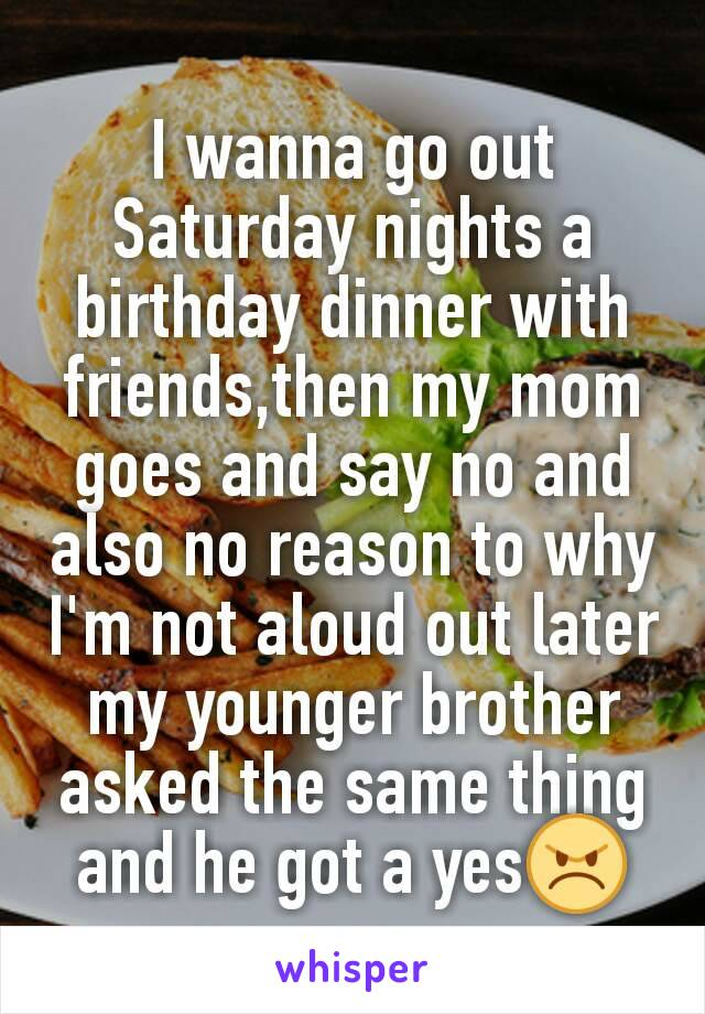 I wanna go out Saturday nights a birthday dinner with  friends,then my mom goes and say no and also no reason to why I'm not aloud out later my younger brother asked the same thing and he got a yes😠