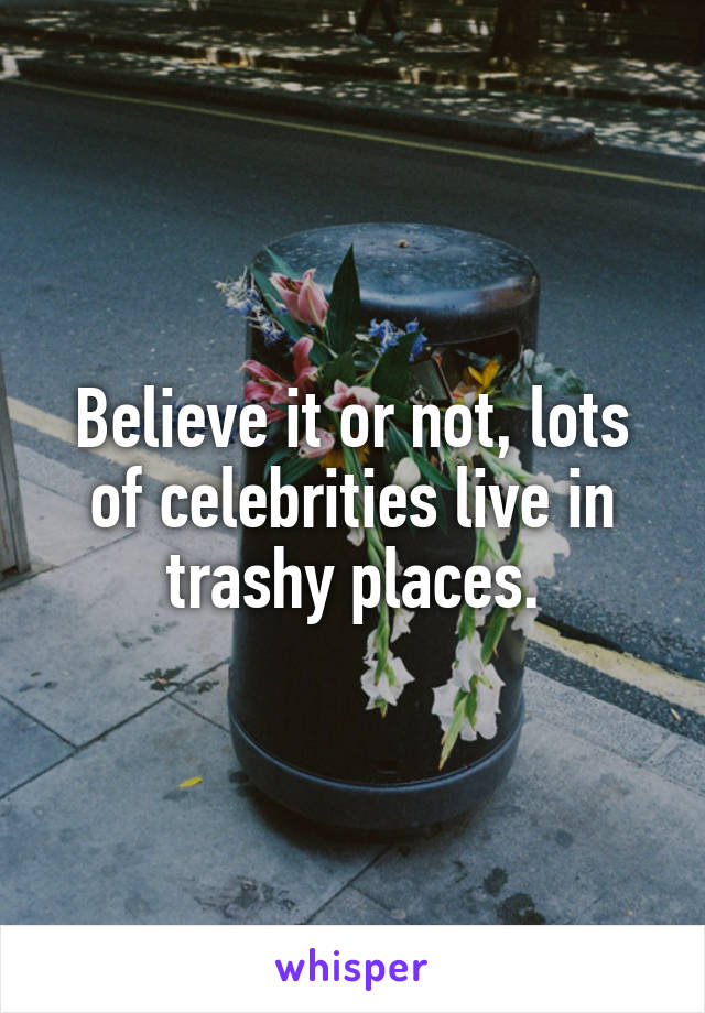 Believe it or not, lots of celebrities live in trashy places.
