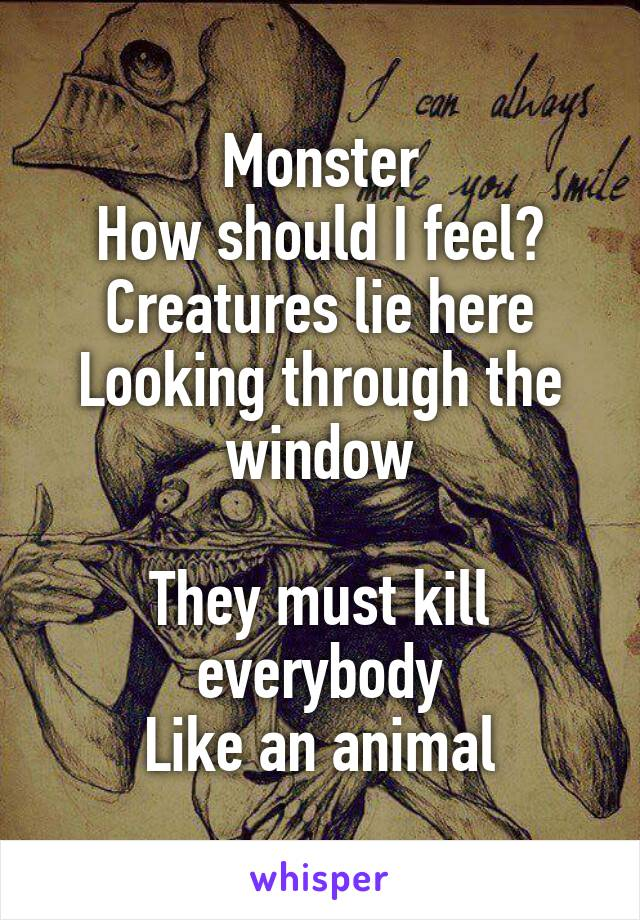 Monster How should I feel? Creatures lie here Looking through the window  They must kill everybody Like an animal