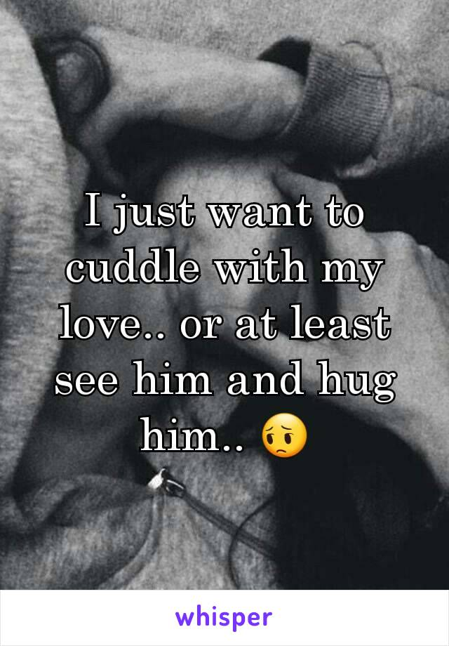 I just want to cuddle with my love.. or at least see him and hug him.. 😔