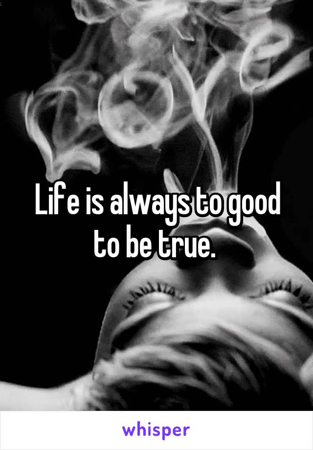Life is always to good to be true.