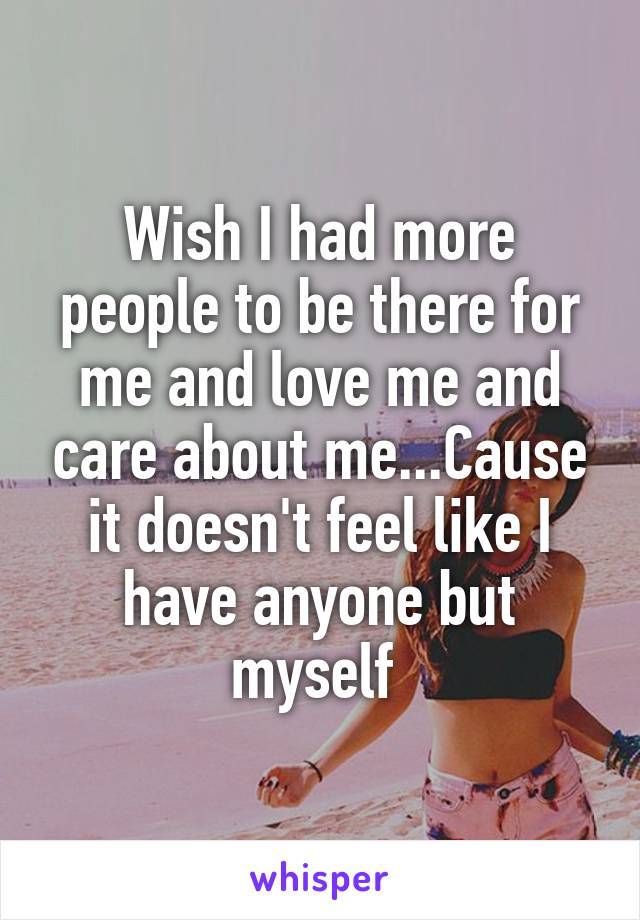 Wish I had more people to be there for me and love me and care about me...Cause it doesn't feel like I have anyone but myself