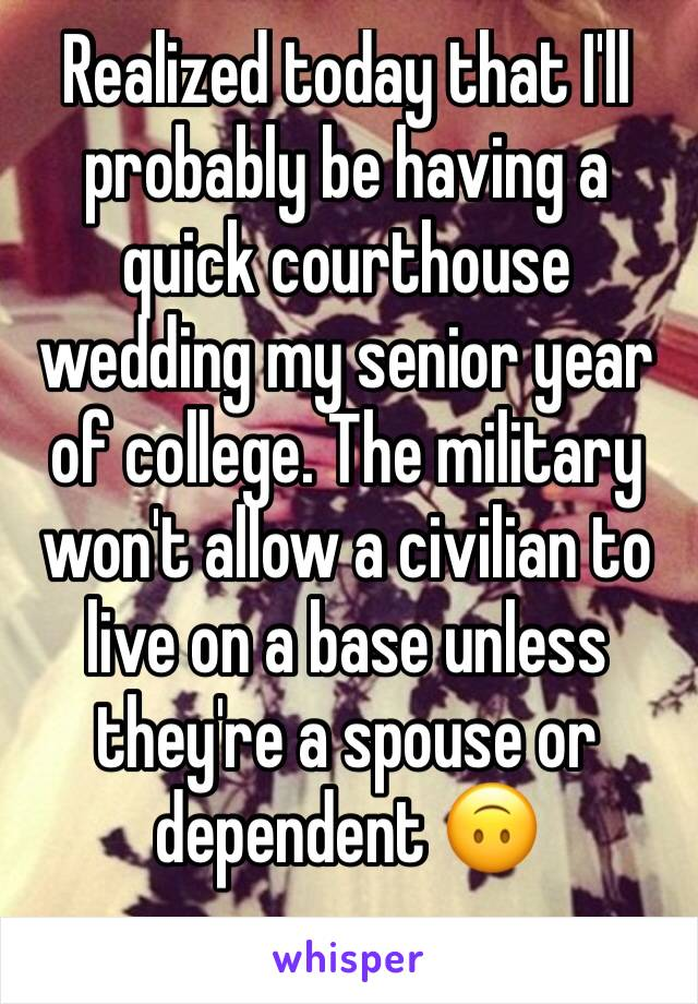 Realized today that I'll probably be having a quick courthouse wedding my senior year of college. The military won't allow a civilian to live on a base unless they're a spouse or dependent 🙃