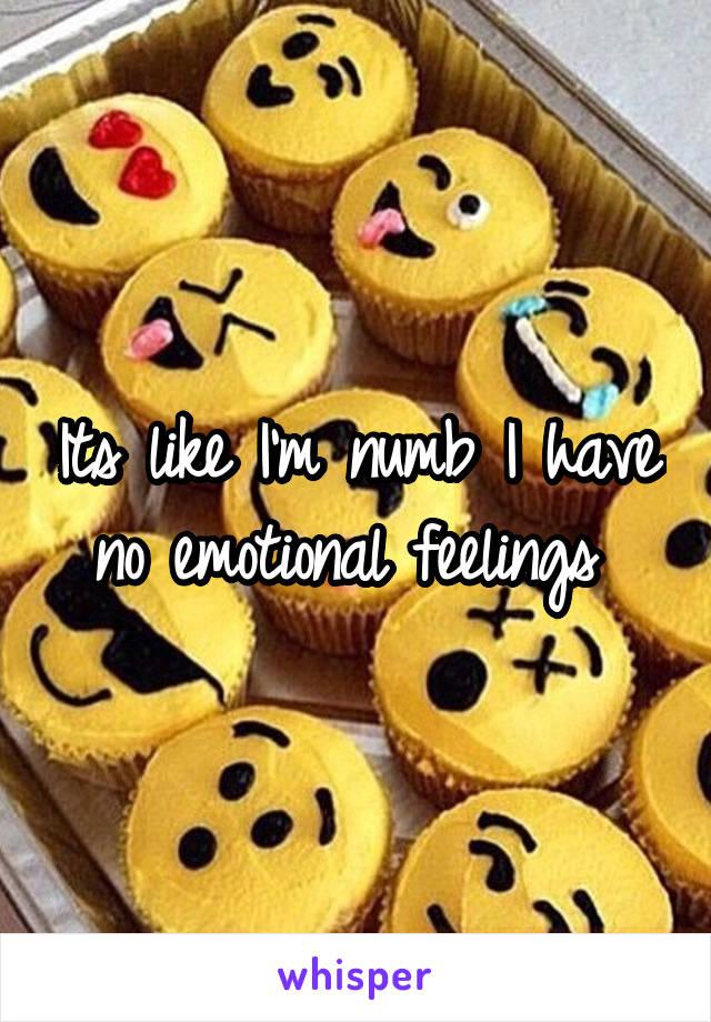 Its like I'm numb I have no emotional feelings