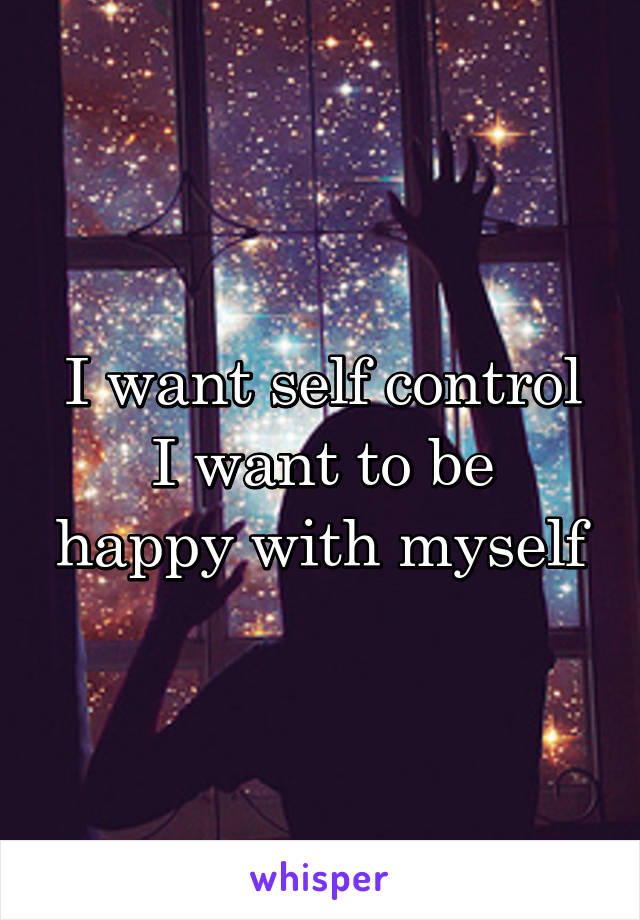 I want self control I want to be happy with myself