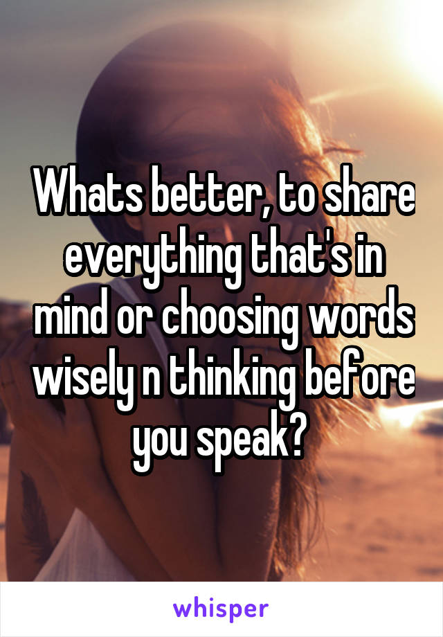 Whats better, to share everything that's in mind or choosing words wisely n thinking before you speak?